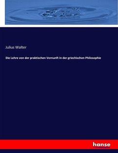 9783743431980 - Julius Walter: Die Lehre von der praktischen Vernunft in der griechischen Philosophie - Book