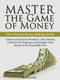 Master the Game of Money: The Ultimate Money Making Guide: 7 Steps to Financial Freedom - Save Money, Control Your Expenses And Budget Your Money to be financially Free (eBook, ePUB)