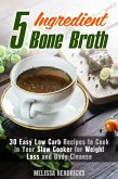 5 Ingredient Bone Broth : 30 Easy Low Carb Recipes to Cook in Your Slow Cooker for Weight Loss and Body Cleanse (Soups and Stews) (eBook, ePUB)