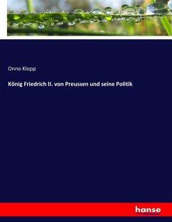 König Friedrich II. von Preussen und seine Politik