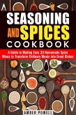 Seasoning and Spices Cookbook: A Guide to Making Easy 30 Homemade Spice Mixes to Transform Ordinary Meals into Great Dishes (Dried Herbs & Condiments) (eBook, ePUB)