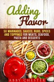 Adding Flavor: 50 Marinades, Sauces, Rubs, Spices and Toppings for Meats, Seafood, Pasta and Desserts (Sauce Bible & Mixing Spices) (eBook, ePUB)