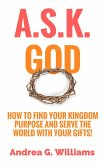 A.S.K. God: How to Find Your Kingdom Purpose and Serve the World with Your Gifts! (eBook, ePUB)