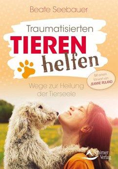 Traumatisierten Tieren helfen (eBook, ePUB) - Seebauer, Beate