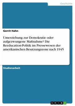 Umerziehung zur Demokratie oder aufgezwungene Maßnahme? Die Reeducation-Politik im Pressewesen der amerikanischen Besatzungszone nach 1945 (eBook, ePUB) - Hahn, Gerrit