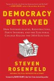 Democracy Betrayed: How Superdelegates, Redistricting, Party Insiders, and the Electoral College Rigged the 2016 Election