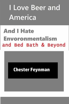 I Love Beer and America, and I Hate Environmentalism and Bed Bath & Beyond (eBook, ePUB) - Feynman, Chester