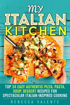 My Italian Kitchen: Top 34 Easy Authentic Pizza, Pasta, Soup, Dessert Recipes for Spectacular Italian-Inspired Cooking (Authentic Cooking) (eBook, ePUB) - Valente, Rebecca