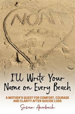 I'll Write Your Name on Every Beach: A Mother's Quest for Comfort, Courage and Clarity After Suicide Loss - Auerbach, Susan