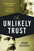 Unlikely Trust: Theodore Roosevelt, J.P. Morgan, and the Improbable Partnership That Remade American Business
