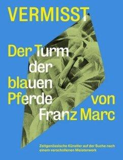 Vermisst. Der Turm der blauen Pferde von Franz Marc Zeitgenössische Künstler auf der Suche nach einem verschollenen Kunststück