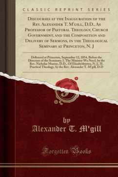 Discourses at the Inauguration of the Rev. Alexander T. M'gill, D.D., As Professor of Pastoral Theology, Church Government, and the Composition and Delivery of Sermons, in the Theological Seminary at Princeton, N. J