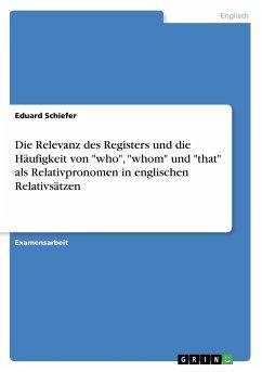 """Die Relevanz des Registers und die Häufigkeit von """"who"""", """"whom"""" und """"that"""" als Relativpronomen in englischen Relativsätzen"""