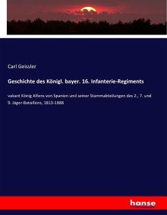 Geschichte des Königl. bayer. 16. Infanterie-Regiments - Geissler, Carl