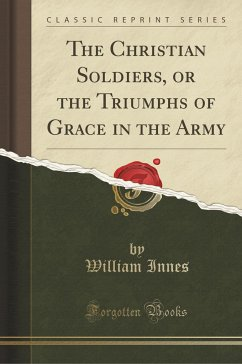The Christian Soldiers, or the Triumphs of Grace in the Army (Classic Reprint)