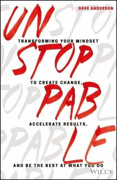 Unstoppable: Transforming Your Mindset to Create Change, Accelerate Results, and Be the Best at What You Do - Anderson, Dave