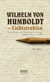 Wilhelm von Humboldt - Lichtstrahlen. Aus seinen Briefen an eine Freundin, Frau von Wolzogen, Schiller, G. Forster, F.A. Wolf