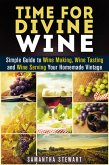 Time for Divine Wine: Simple Guide to Wine Making, Wine Tasting and Wine Serving Your Homemade Vintage (Homemade Wine Recipes, Guide to Making Wine at Home) (eBook, ePUB)