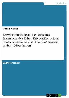 Entwicklungshilfe als ideologisches Instrument des Kalten Krieges. Die beiden deutschen Staaten und Ostafrika/Tansania in den 1960er Jahren