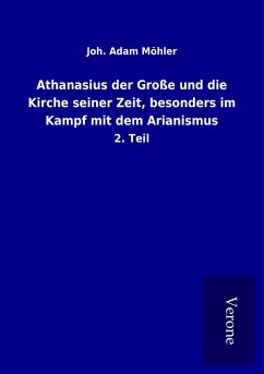 Athanasius der Große und die Kirche seiner Zeit, besonders im Kampf mit dem Arianismus