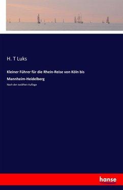 Kleiner Führer für die Rhein-Reise von Köln bis Mannheim-Heidelberg