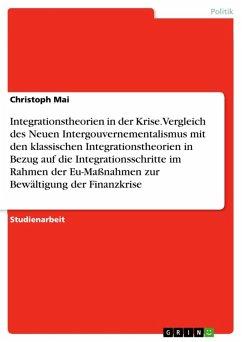 Integrationstheorien in der Krise. Vergleich des Neuen Intergouvernementalismus mit den klassischen Integrationstheorien in Bezug auf die Integrationsschritte im Rahmen der Eu-Maßnahmen zur Bewältigung der Finanzkrise (eBook, ePUB)