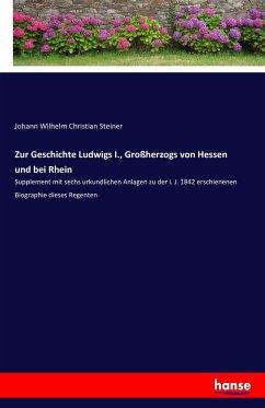 Zur Geschichte Ludwigs I., Großherzogs von Hessen und bei Rhein - Steiner, Johann Wilhelm Christian