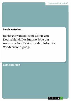 Rechtsextremismus im Osten von Deutschland. Das braune Erbe der sozialistischen Diktatur oder Folge der Wiedervereinigung? - Kutscher, Sarah