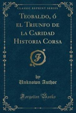 Teobaldo, ó el Triunfo de la Caridad Historia Corsa (Classic Reprint)