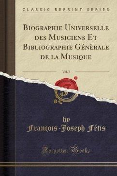 Biographie Universelle des Musiciens Et Bibliographie Génèrale de la Musique, Vol. 7 (Classic Reprint)