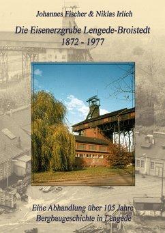 Die Eisenerzgrube Lengede-Broistedt 1872-1977 - Fischer, Johannes; Irlich, Niklas