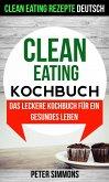 Clean Eating Kochbuch: Das leckere Kochbuch für ein gesundes Leben (Clean Eating Rezepte Deutsch) (eBook, ePUB)