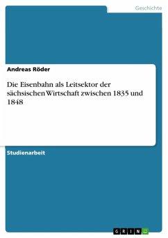 Die Eisenbahn als Leitsektor der sächsischen Wirtschaft zwischen 1835 und 1848 (eBook, ePUB)