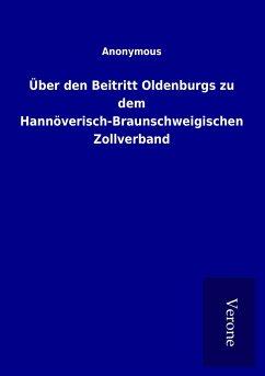 Über den Beitritt Oldenburgs zu dem Hannöverisch-Braunschweigischen Zollverband - ohne Autor