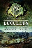Lucullus: The Life and and Campaigns of a Roman Conqueror