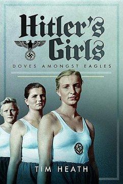 Hitler's Girls: Doves Amongst Eagles - Heath, Tim