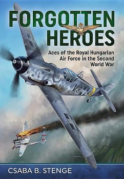 Forgotten Heroes: Aces of the Royal Hungarian Air Force in the Second World War - Stenge, Csaba B.