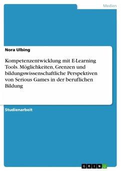 Kompetenzentwicklung mit E-Learning Tools. Möglichkeiten, Grenzen und bildungswissenschaftliche Perspektiven von Serious Games in der beruflichen Bildung (eBook, ePUB)
