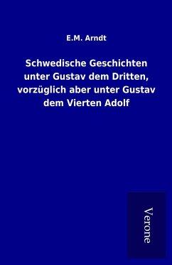 Schwedische Geschichten unter Gustav dem Dritten, vorzüglich aber unter Gustav dem Vierten Adolf