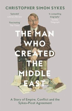 The Man Who Created the Middle East - Sykes, Christopher S.