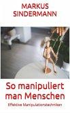 So manipuliert man Menschen (eBook, ePUB)