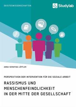 Rassismus und Menschenfeindlichkeit in der Mitte der Gesellschaft. Perspektiven der Intervention für die Soziale Arbeit (eBook, ePUB)