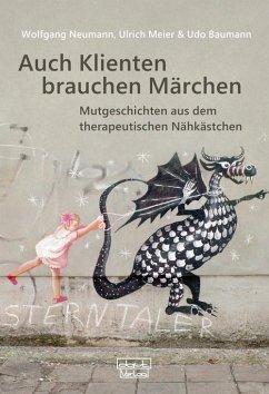Auch Klienten brauchen Märchen (eBook, ePUB) - Neumann, Wolfgang; Meier, Ulrich; Baumann, Udo