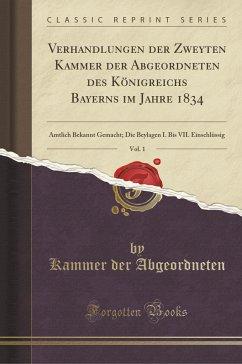 Verhandlungen der Zweyten Kammer der Abgeordneten des Königreichs Bayerns im Jahre 1834, Vol. 1