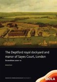 The Deptford Royal Dockyard and Manor of Sayes Court, London: Excavations 2000-12