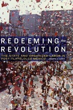 Redeeming the Revolution: The State and Organized Labor in Post-Tlatelolco Mexico - Lenti, Joseph U.