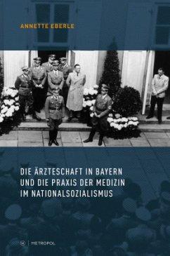 Die Ärzteschaft in Bayern und die Praxis der Medizin im Nationalsozialismus - Eberle, Annette