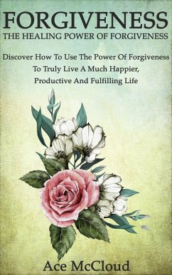 Forgiveness: The Healing Power Of Forgiveness: Discover How To Use The Power Of Forgiveness To Truly Live A Much Happier, Productive And Fulfilling Life (eBook, ePUB) - McCloud, Ace
