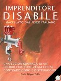 Imprenditore Disabile macellato dal Fisco italiano: Una lucida cronaca di un delirio frutto di leggi che si contraddicono e distruggono (eBook, ePUB)
