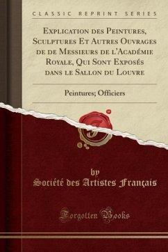 Explication des Peintures, Sculptures Et Autres Ouvrages de de Messieurs de l'Académie Royale, Qui Sont Exposés dans le Sallon du Louvre